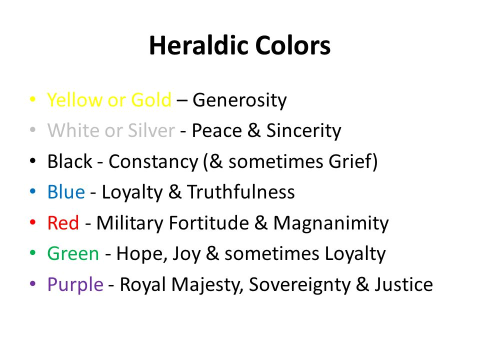 Heraldic Colors Yellow or Gold – Generosity White or Silver - Peace & Sincerity Black - Constancy (& sometimes Grief) Blue - Loyalty & Truthfulness Red - Military Fortitude & Magnanimity Green - Hope, Joy & sometimes Loyalty Purple - Royal Majesty, Sovereignty & Justice