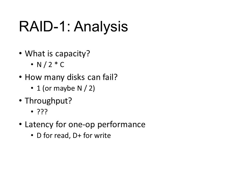 RAID-1: Analysis What is capacity. N / 2 * C How many disks can fail.