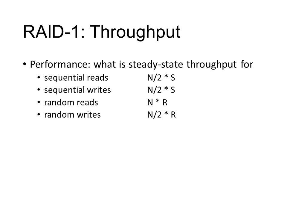 RAID-1: Throughput Performance: what is steady-state throughput for sequential reads sequential writes random reads random writes N/2 * S N * R N/2 * R