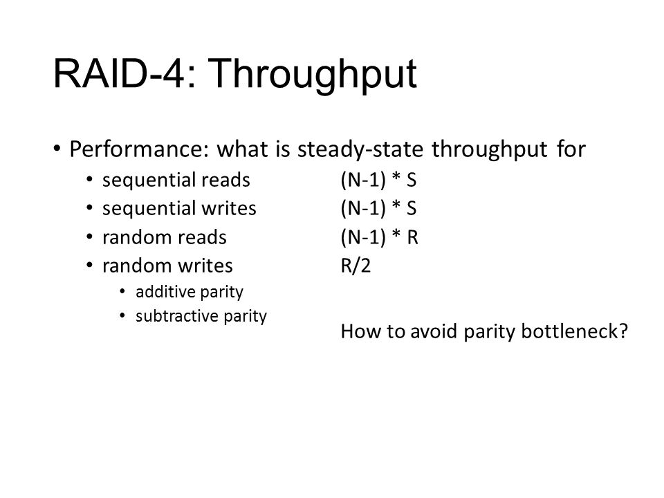 RAID-4: Throughput Performance: what is steady-state throughput for sequential reads sequential writes random reads random writes additive parity subtractive parity (N-1) * S (N-1) * R R/2 How to avoid parity bottleneck?