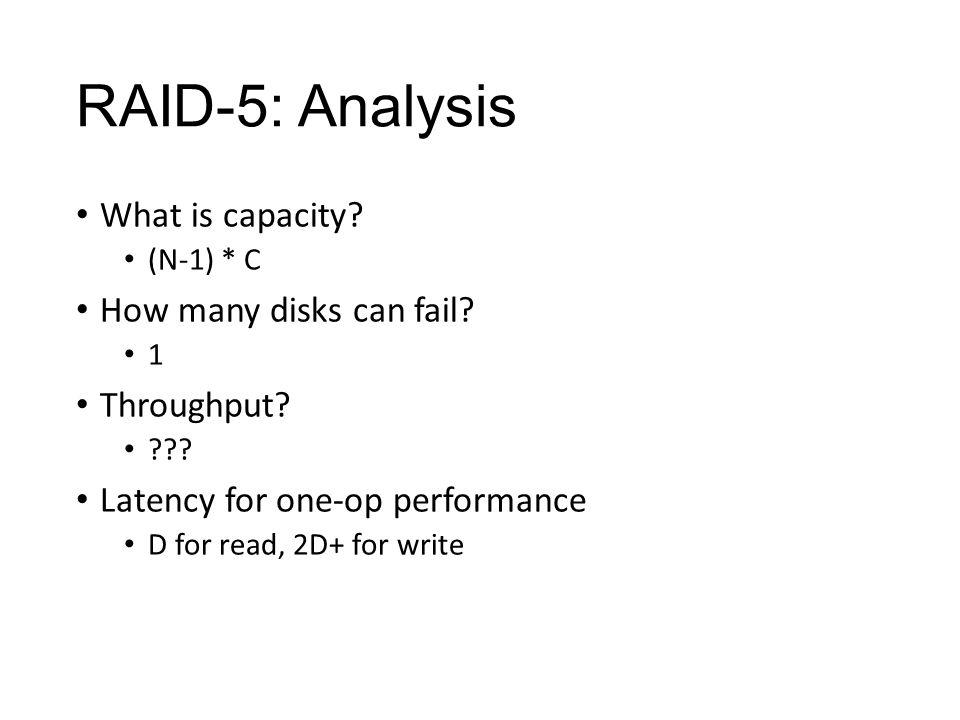 RAID-5: Analysis What is capacity. (N-1) * C How many disks can fail.