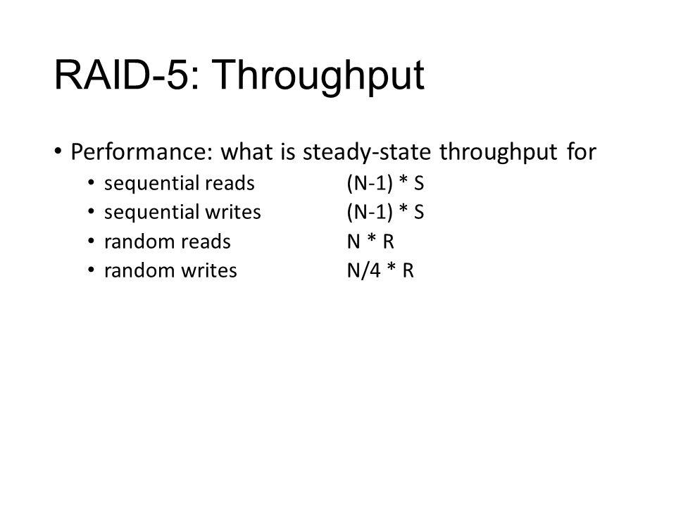 RAID-5: Throughput Performance: what is steady-state throughput for sequential reads sequential writes random reads random writes (N-1) * S N * R N/4 * R
