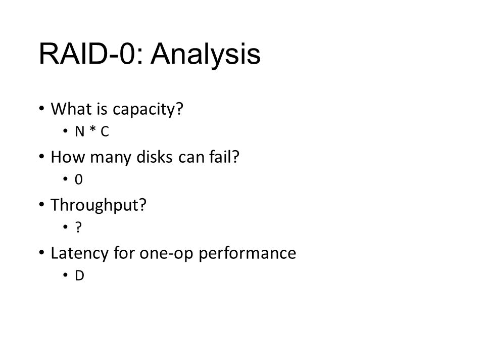 RAID-0: Analysis What is capacity.N * C How many disks can fail.