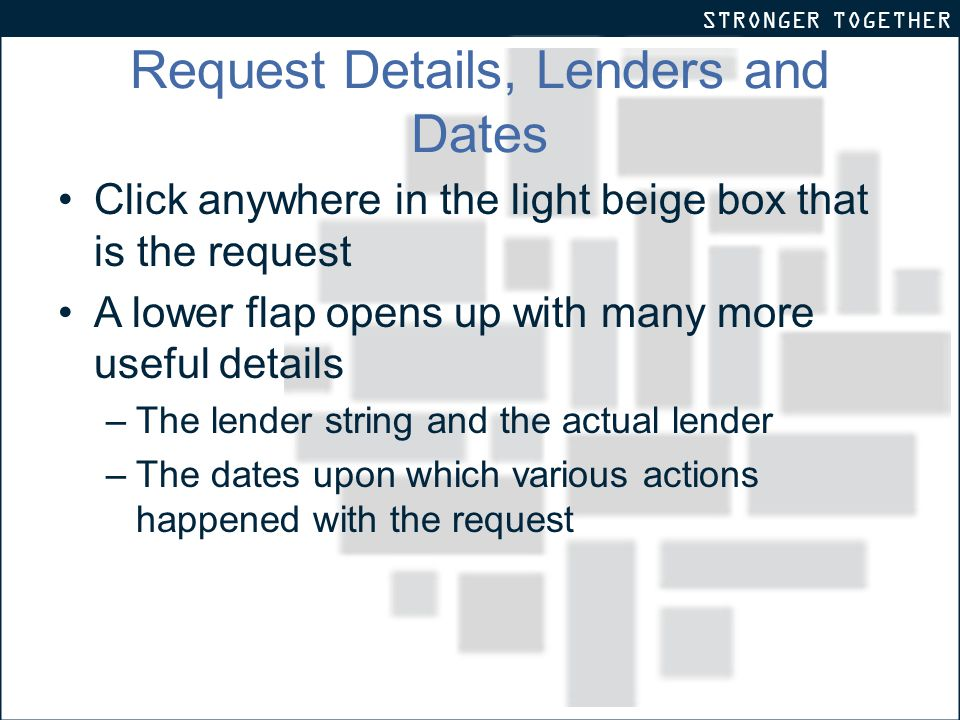 STRONGER TOGETHER Request Details, Lenders and Dates Click anywhere in the light beige box that is the request A lower flap opens up with many more useful details –The lender string and the actual lender –The dates upon which various actions happened with the request