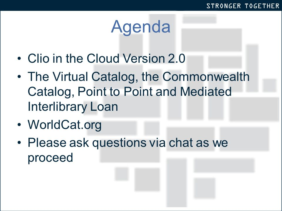 STRONGER TOGETHER Agenda Clio in the Cloud Version 2.0 The Virtual Catalog, the Commonwealth Catalog, Point to Point and Mediated Interlibrary Loan WorldCat.org Please ask questions via chat as we proceed