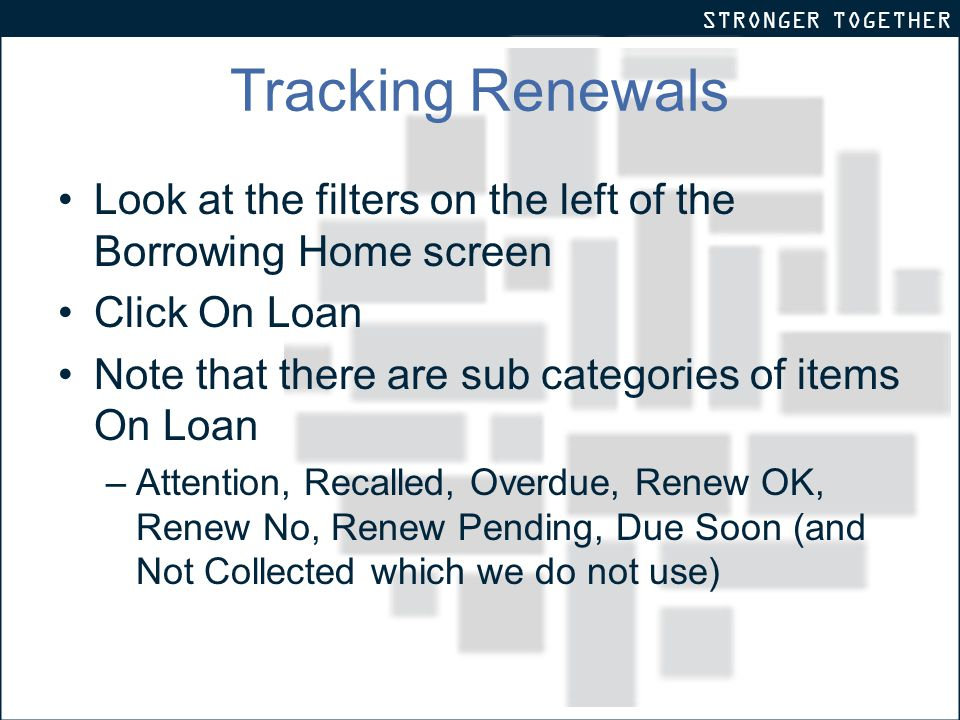 STRONGER TOGETHER Tracking Renewals Look at the filters on the left of the Borrowing Home screen Click On Loan Note that there are sub categories of items On Loan –Attention, Recalled, Overdue, Renew OK, Renew No, Renew Pending, Due Soon (and Not Collected which we do not use)