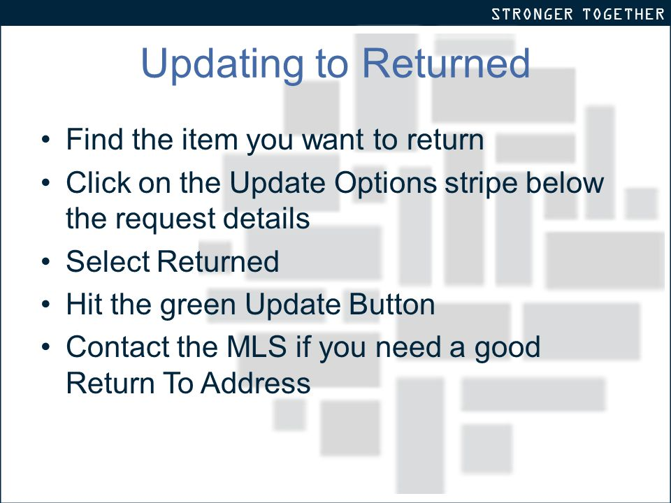 STRONGER TOGETHER Updating to Returned Find the item you want to return Click on the Update Options stripe below the request details Select Returned Hit the green Update Button Contact the MLS if you need a good Return To Address