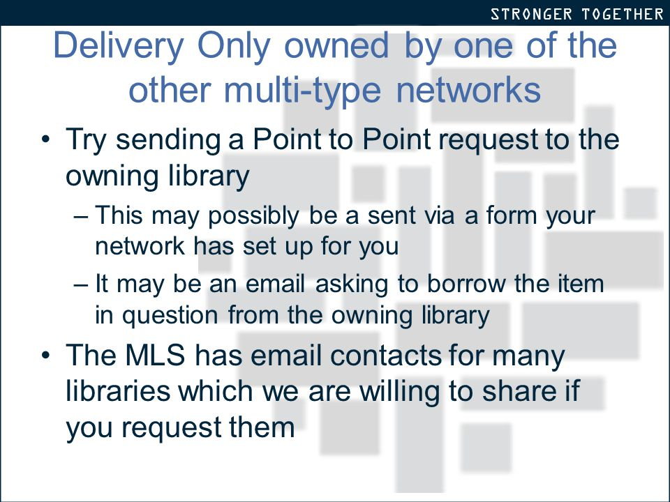 STRONGER TOGETHER Delivery Only owned by one of the other multi-type networks Try sending a Point to Point request to the owning library –This may possibly be a sent via a form your network has set up for you –It may be an email asking to borrow the item in question from the owning library The MLS has email contacts for many libraries which we are willing to share if you request them