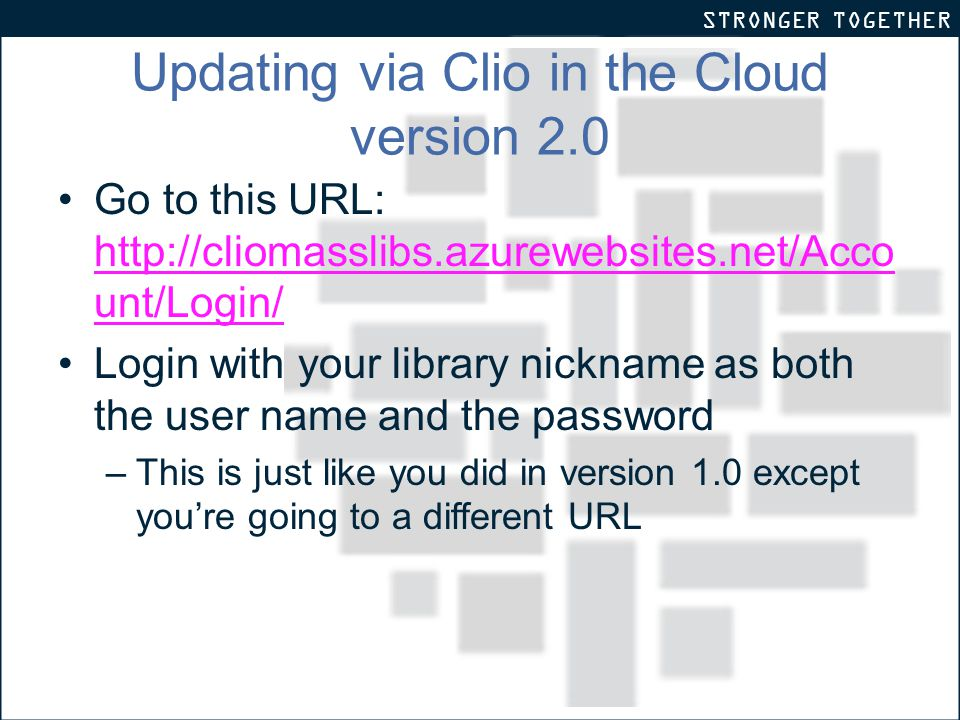STRONGER TOGETHER Updating via Clio in the Cloud version 2.0 Go to this URL: http://cliomasslibs.azurewebsites.net/Acco unt/Login/ http://cliomasslibs.azurewebsites.net/Acco unt/Login/ Login with your library nickname as both the user name and the password –This is just like you did in version 1.0 except you're going to a different URL