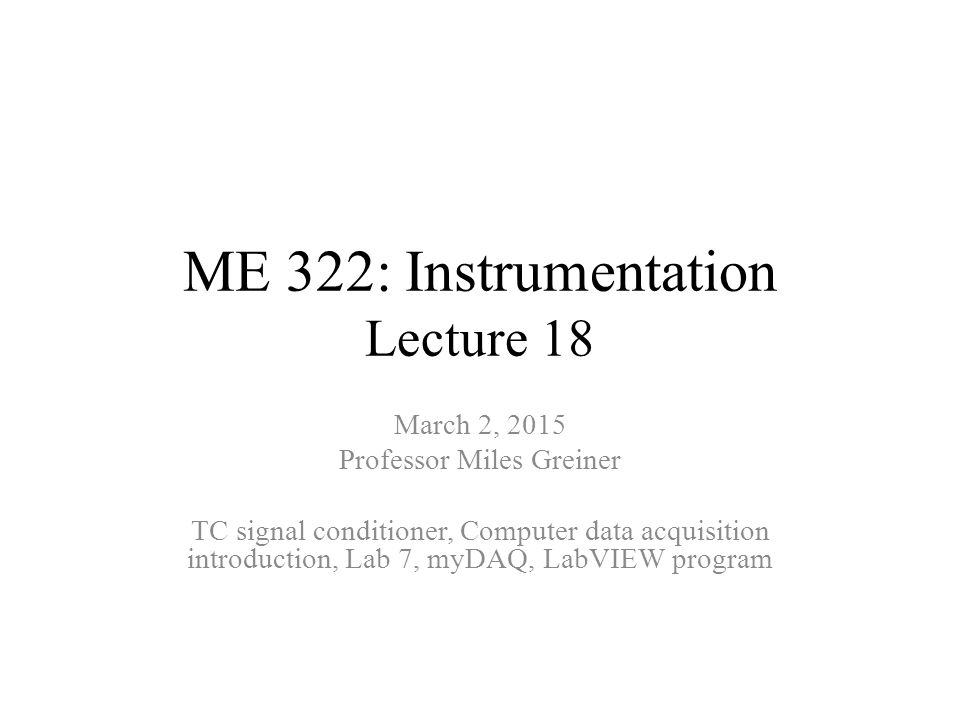 ME 322: Instrumentation Lecture 18 March 2, 2015 Professor Miles Greiner TC signal conditioner, Computer data acquisition introduction, Lab 7, myDAQ, LabVIEW program