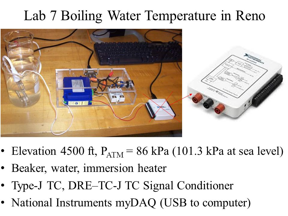 Lab 7 Boiling Water Temperature in Reno Elevation 4500 ft, P ATM = 86 kPa (101.3 kPa at sea level) Beaker, water, immersion heater Type-J TC, DRE–TC-J TC Signal Conditioner National Instruments myDAQ (USB to computer)