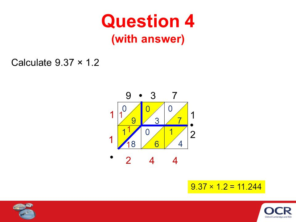 Question 4 (with answer) Calculate 9.37 × 1.2 9 3 7 1212 0 9 0 3 0 7 1 8 0 6 1 4 1 1 44 2 1 9.37 × 1.2 = 11.244 1 1