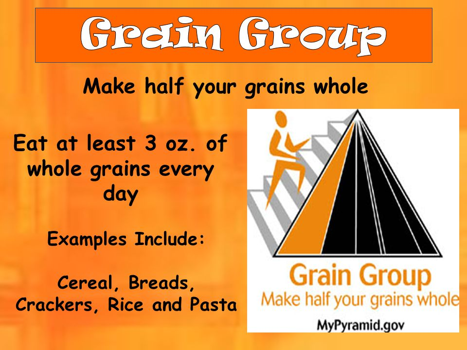 Make half your grains whole Eat at least 3 oz. of whole grains every day Examples Include: Cereal, Breads, Crackers, Rice and Pasta