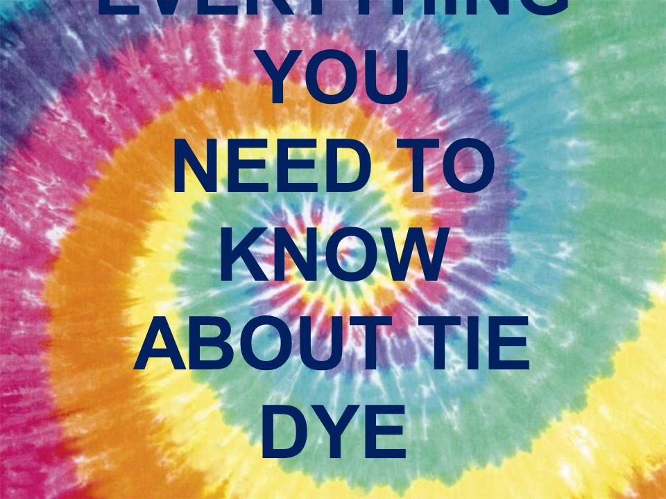 EVERYTHING YOU NEED TO KNOW ABOUT TIE DYE