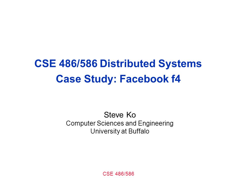 CSE 486/586 CSE 486/586 Distributed Systems Case Study: Facebook f4 Steve Ko Computer Sciences and Engineering University at Buffalo
