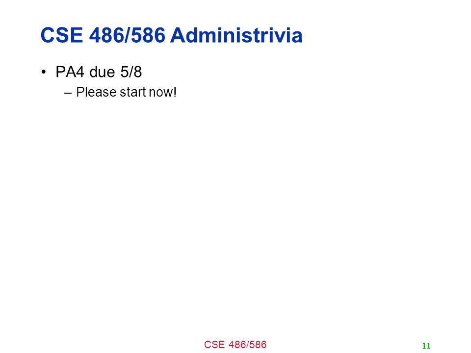 CSE 486/586 CSE 486/586 Administrivia PA4 due 5/8 –Please start now! 11