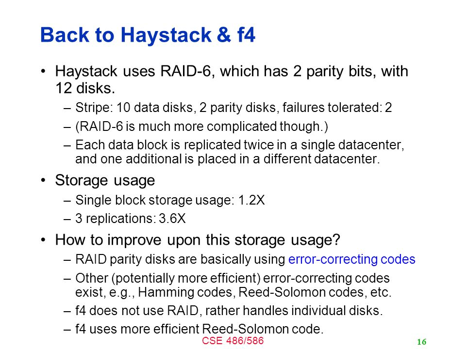 CSE 486/586 Back to Haystack & f4 Haystack uses RAID-6, which has 2 parity bits, with 12 disks.