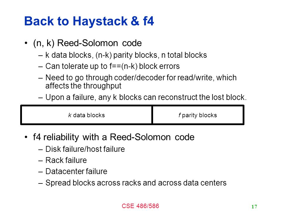 CSE 486/586 Back to Haystack & f4 (n, k) Reed-Solomon code –k data blocks, (n-k) parity blocks, n total blocks –Can tolerate up to f==(n-k) block errors –Need to go through coder/decoder for read/write, which affects the throughput –Upon a failure, any k blocks can reconstruct the lost block.
