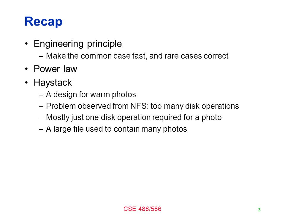 CSE 486/586 Recap Engineering principle –Make the common case fast, and rare cases correct Power law Haystack –A design for warm photos –Problem observed from NFS: too many disk operations –Mostly just one disk operation required for a photo –A large file used to contain many photos 2