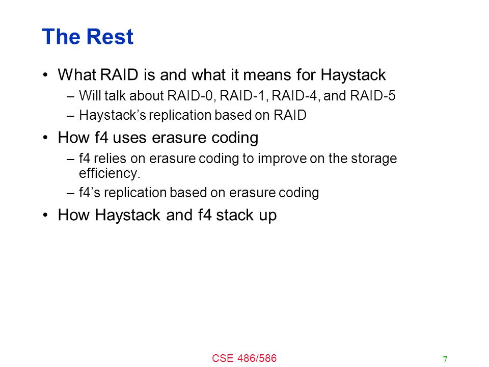 CSE 486/586 The Rest What RAID is and what it means for Haystack –Will talk about RAID-0, RAID-1, RAID-4, and RAID-5 –Haystack's replication based on RAID How f4 uses erasure coding –f4 relies on erasure coding to improve on the storage efficiency.