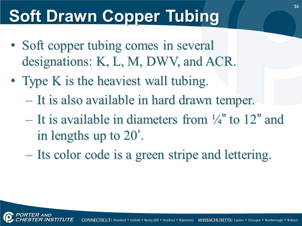 16 Soft Drawn Copper Tubing Soft copper tubing comes in several designations: K, L, M, DWV, and ACR. Type K is the heaviest wall tubing. –It is also a