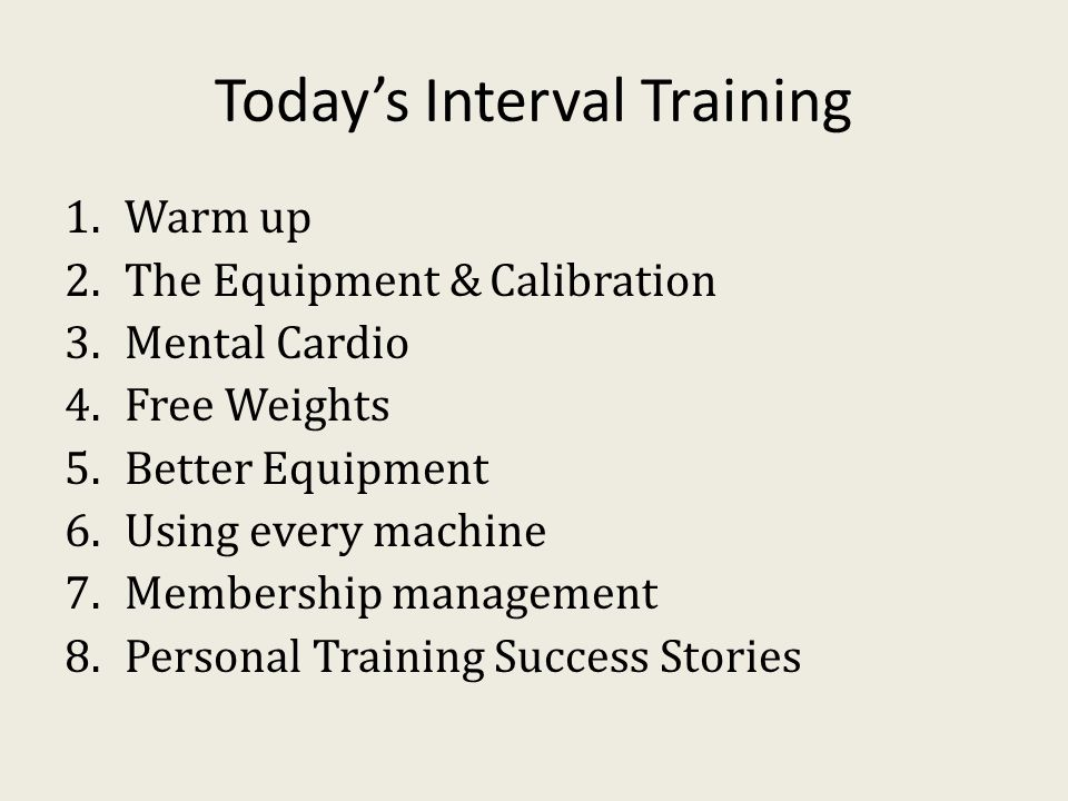 Today's Interval Training 1.Warm up 2.The Equipment & Calibration 3.Mental Cardio 4.Free Weights 5.Better Equipment 6.Using every machine 7.Membership management 8.Personal Training Success Stories