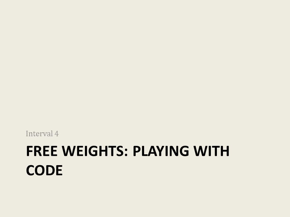 FREE WEIGHTS: PLAYING WITH CODE Interval 4