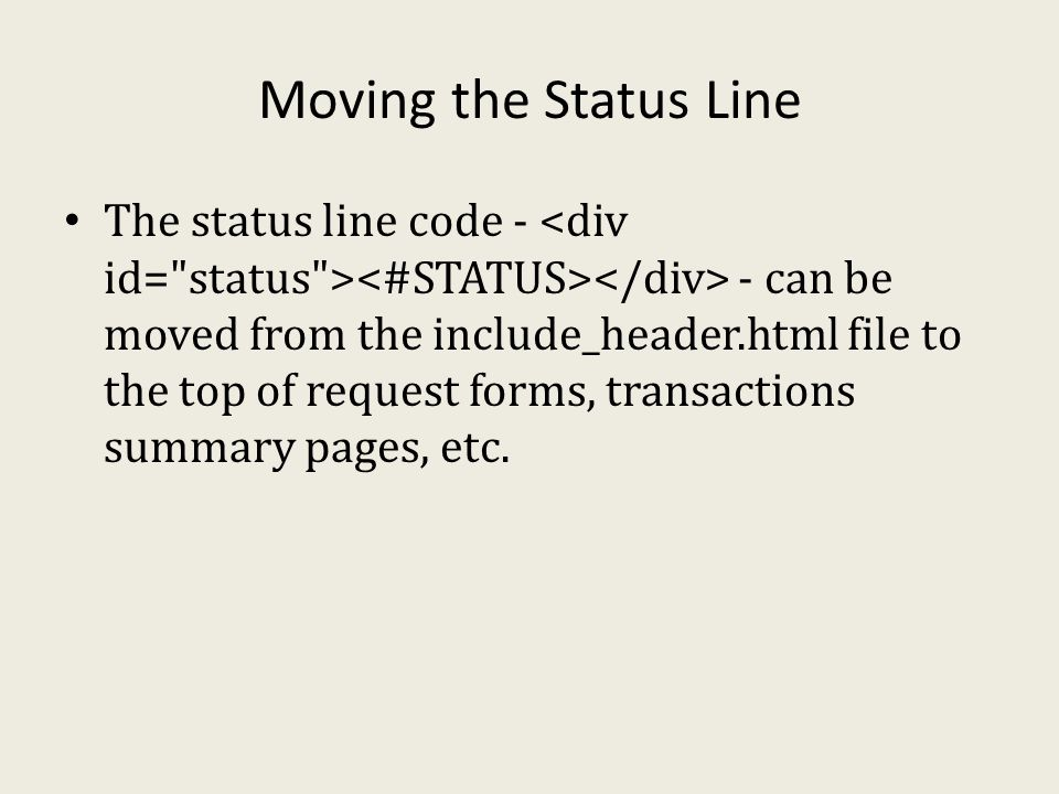 Moving the Status Line The status line code - - can be moved from the include_header.html file to the top of request forms, transactions summary pages, etc.