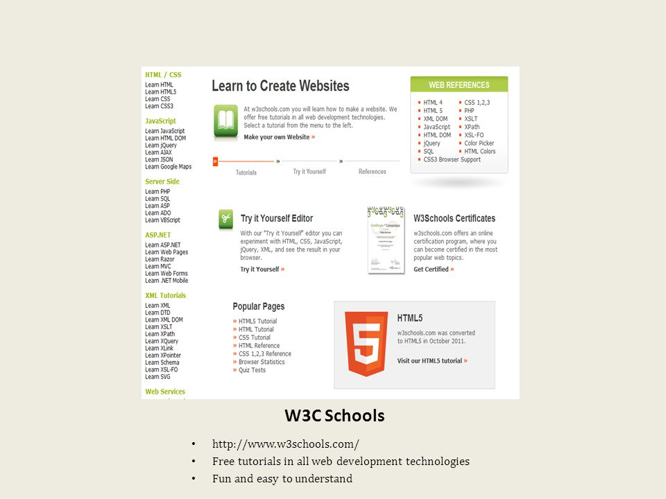 W3C Schools http://www.w3schools.com/ Free tutorials in all web development technologies Fun and easy to understand