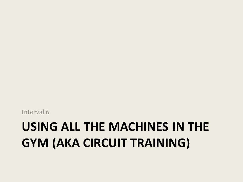 USING ALL THE MACHINES IN THE GYM (AKA CIRCUIT TRAINING) Interval 6