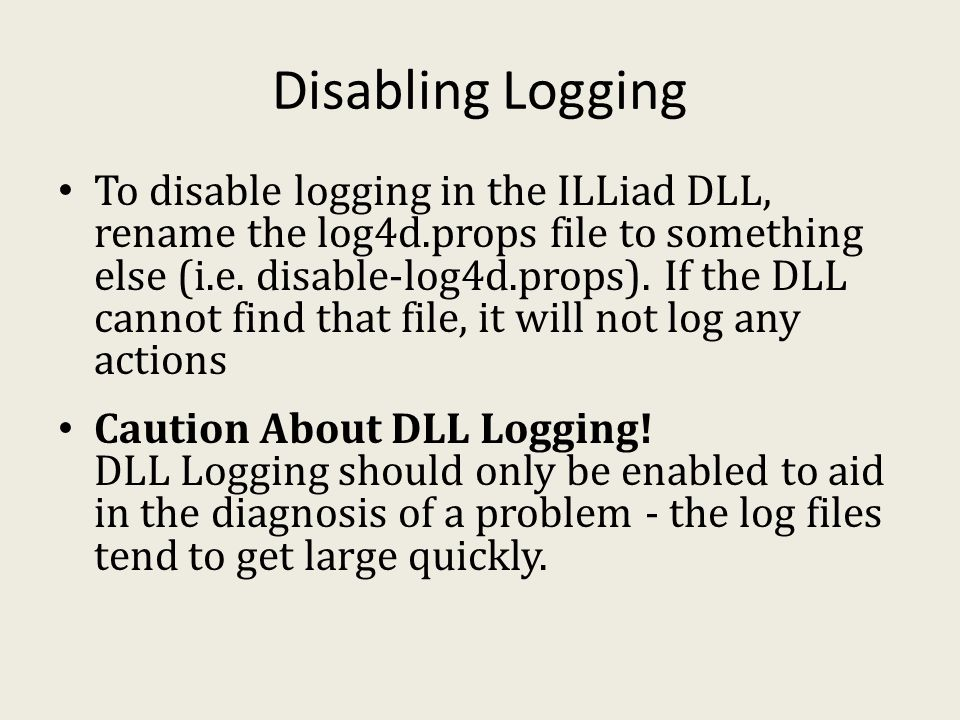 Disabling Logging To disable logging in the ILLiad DLL, rename the log4d.props file to something else (i.e.