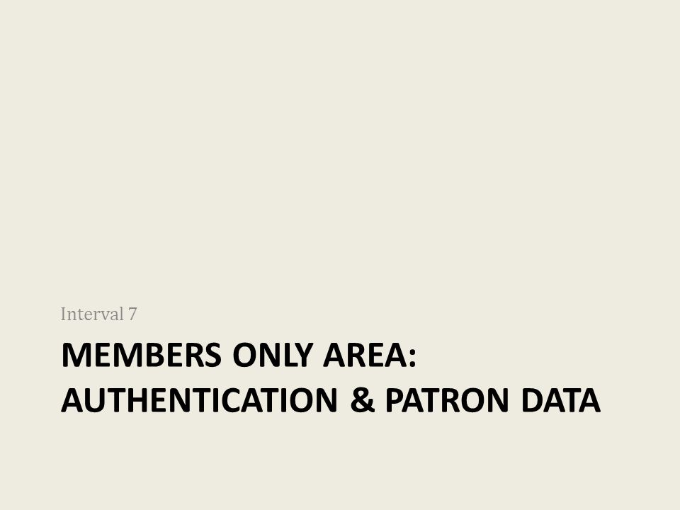 MEMBERS ONLY AREA: AUTHENTICATION & PATRON DATA Interval 7