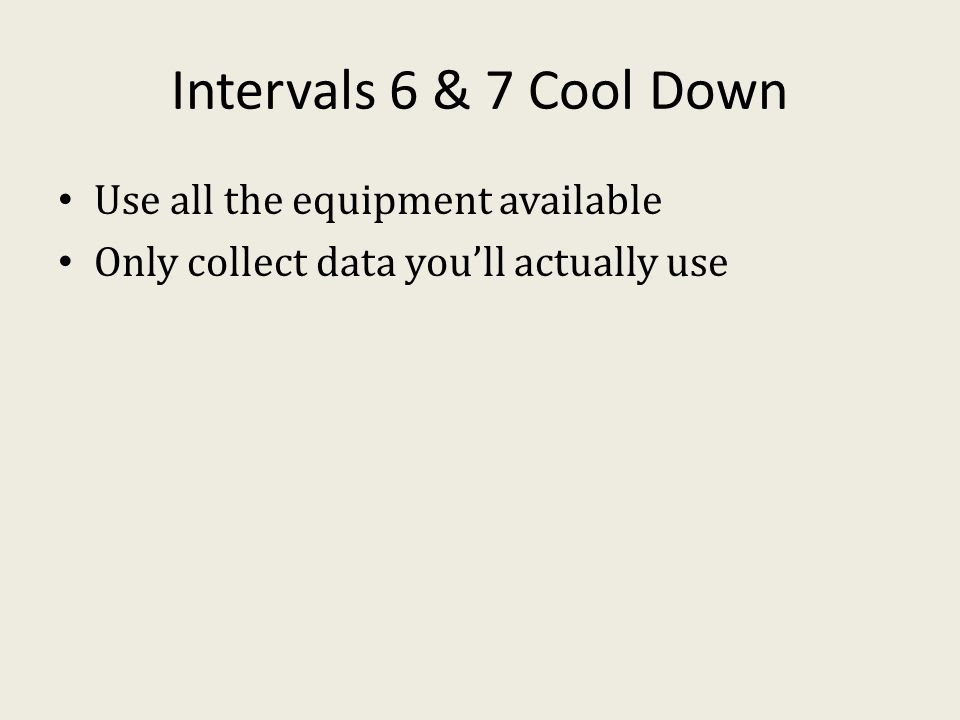 Intervals 6 & 7 Cool Down Use all the equipment available Only collect data you'll actually use