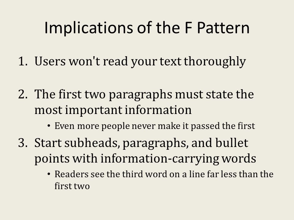 Implications of the F Pattern 1.Users won t read your text thoroughly 2.The first two paragraphs must state the most important information Even more people never make it passed the first 3.Start subheads, paragraphs, and bullet points with information-carrying words Readers see the third word on a line far less than the first two