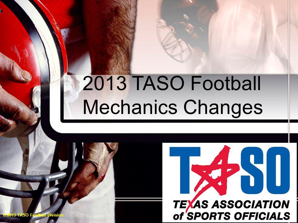 2013 TASO Football Mechanics Changes © 2013 TASO Football Division