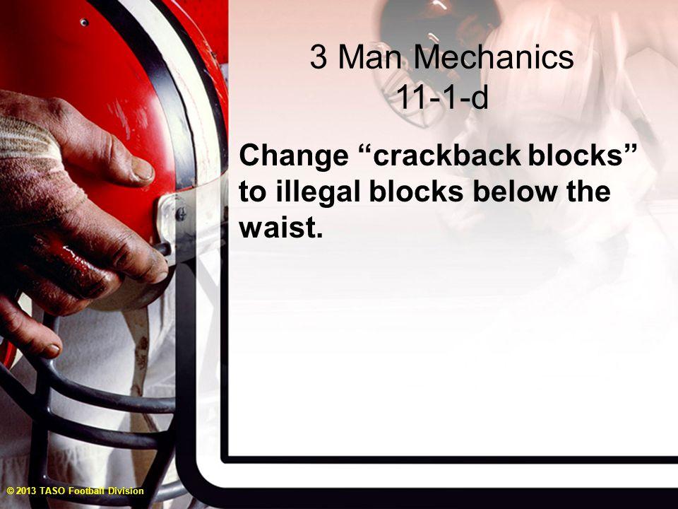 "3 Man Mechanics 11-1-d Change ""crackback blocks"" to illegal blocks below the waist. © 2013 TASO Football Division"