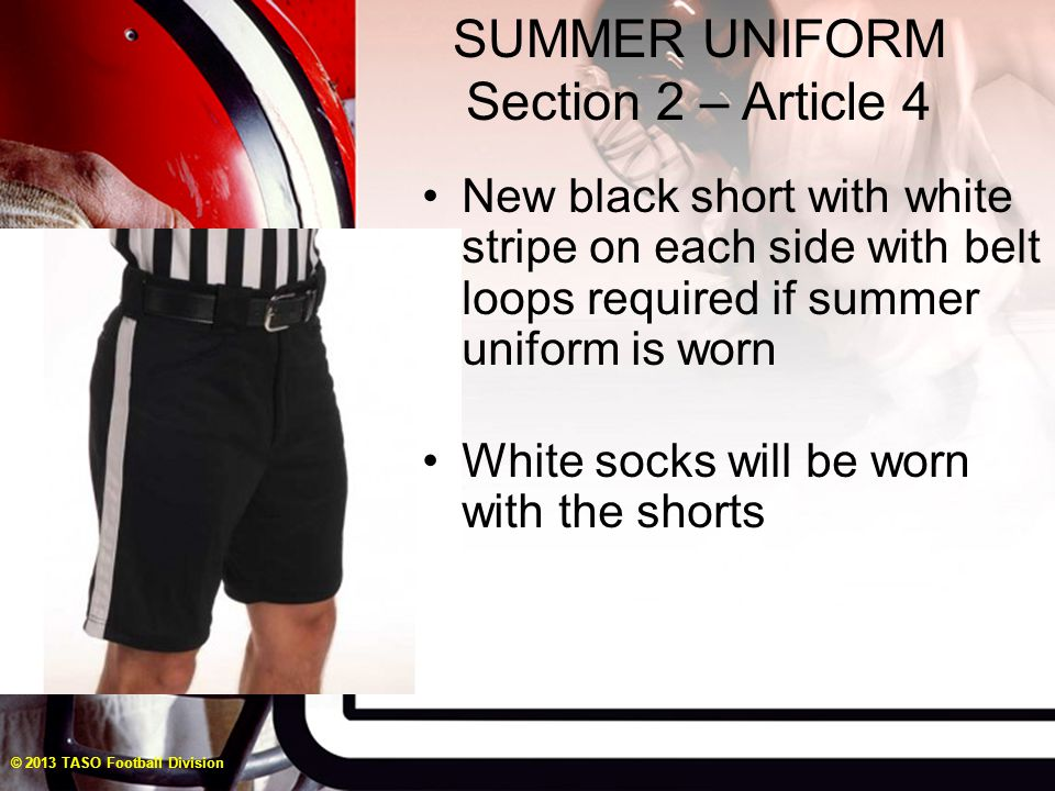 SUMMER UNIFORM Section 2 – Article 4 © 2013 TASO Football Division New black short with white stripe on each side with belt loops required if summer uniform is worn White socks will be worn with the shorts