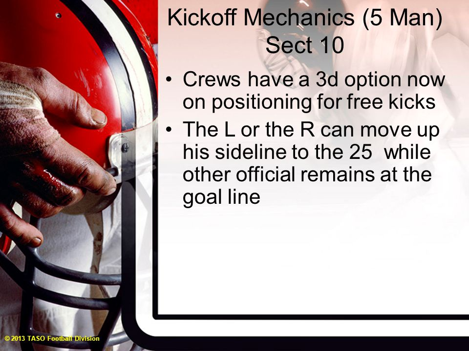 Kickoff Mechanics (5 Man) Sect 10 Crews have a 3d option now on positioning for free kicks The L or the R can move up his sideline to the 25 while other official remains at the goal line © 2013 TASO Football Division