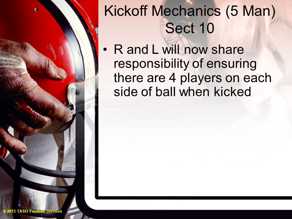 Kickoff Mechanics (5 Man) Sect 10 R and L will now share responsibility of ensuring there are 4 players on each side of ball when kicked © 2013 TASO Football Division