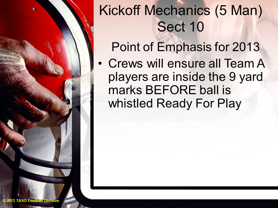 Kickoff Mechanics (5 Man) Sect 10 Point of Emphasis for 2013 Crews will ensure all Team A players are inside the 9 yard marks BEFORE ball is whistled Ready For Play © 2013 TASO Football Division