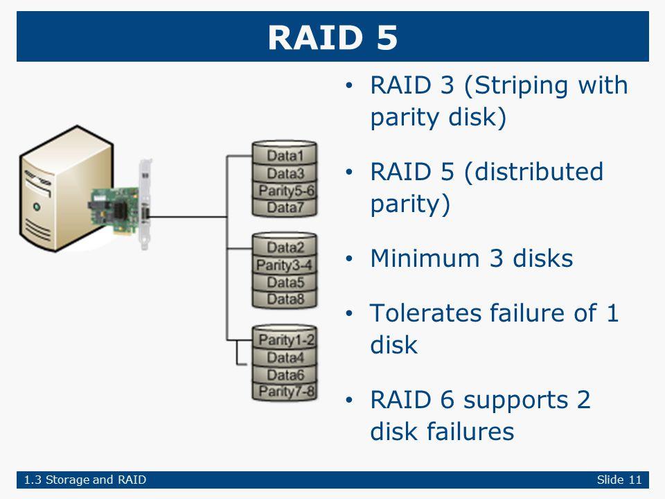 RAID 5 RAID 3 (Striping with parity disk) RAID 5 (distributed parity) Minimum 3 disks Tolerates failure of 1 disk RAID 6 supports 2 disk failures 1.3 Storage and RAIDSlide 11