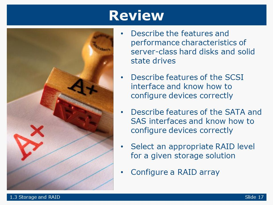 Review Describe the features and performance characteristics of server-class hard disks and solid state drives Describe features of the SCSI interface and know how to configure devices correctly Describe features of the SATA and SAS interfaces and know how to configure devices correctly Select an appropriate RAID level for a given storage solution Configure a RAID array 1.3 Storage and RAIDSlide 17