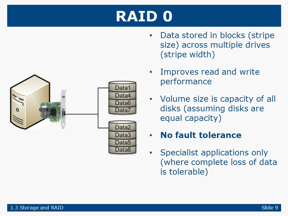 RAID 0 Data stored in blocks (stripe size) across multiple drives (stripe width) Improves read and write performance Volume size is capacity of all disks (assuming disks are equal capacity) No fault tolerance Specialist applications only (where complete loss of data is tolerable) 1.3 Storage and RAIDSlide 9