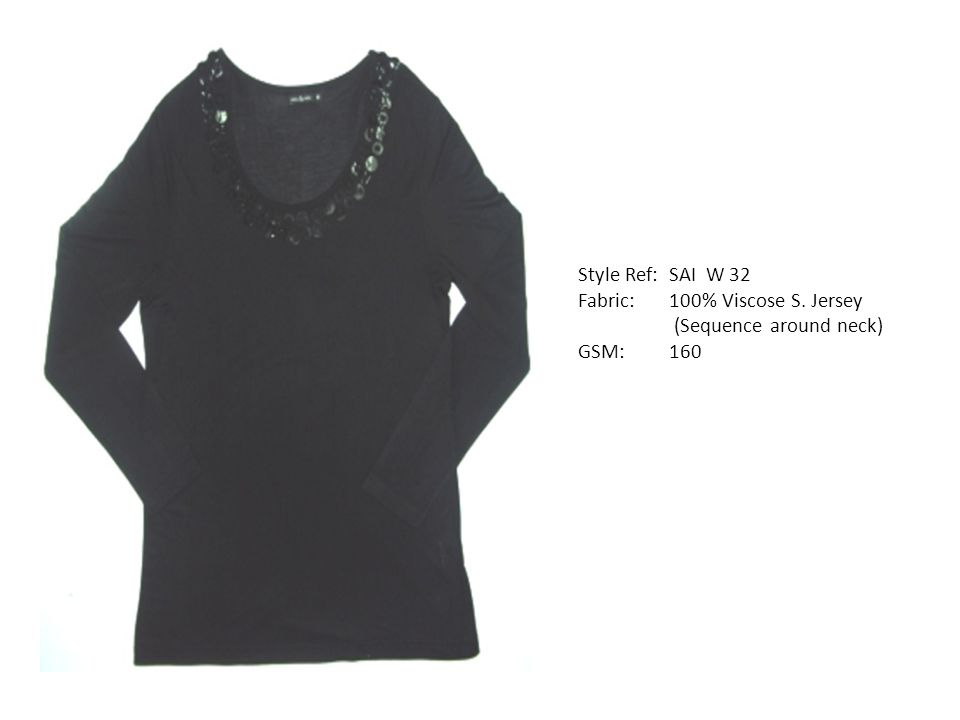 Style Ref: SAI W 32 Fabric: 100% Viscose S. Jersey (Sequence around neck) GSM: 160