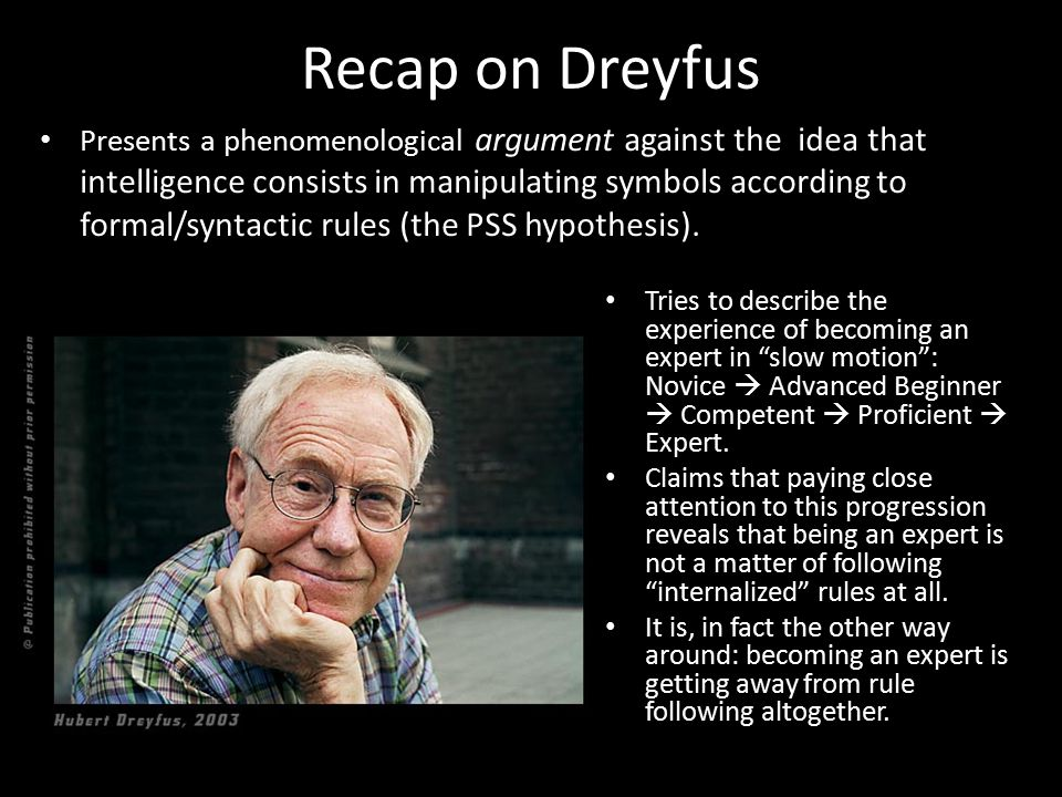 Recap on Dreyfus Presents a phenomenological argument against the idea that intelligence consists in manipulating symbols according to formal/syntacti