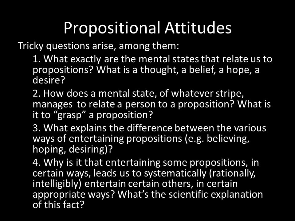 Propositional Attitudes Tricky questions arise, among them: 1. What exactly are the mental states that relate us to propositions? What is a thought, a