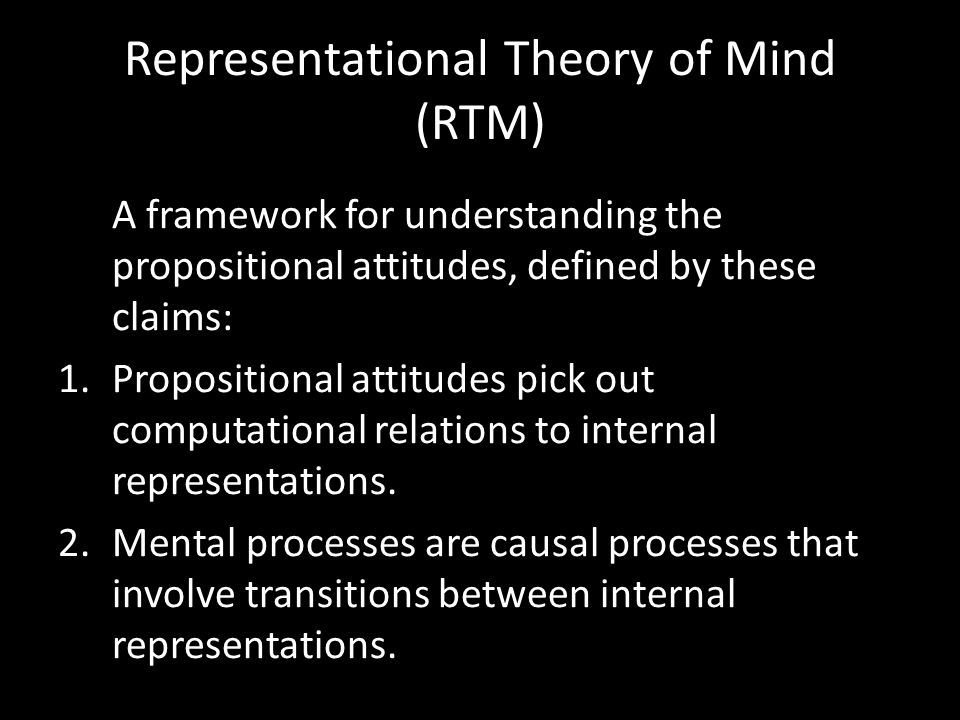 Representational Theory of Mind (RTM) A framework for understanding the propositional attitudes, defined by these claims: 1.Propositional attitudes pi