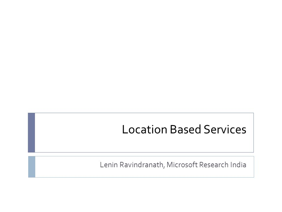 Location Based Services Lenin Ravindranath, Microsoft Research India