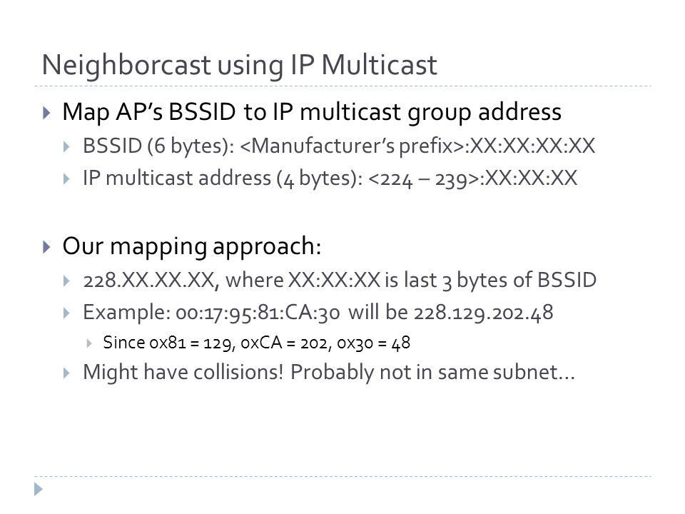 Neighborcast using IP Multicast  Map AP's BSSID to IP multicast group address  BSSID (6 bytes): :XX:XX:XX:XX  IP multicast address (4 bytes): :XX:XX:XX  Our mapping approach:  228.XX.XX.XX, where XX:XX:XX is last 3 bytes of BSSID  Example: 00:17:95:81:CA:30 will be 228.129.202.48  Since 0x81 = 129, 0xCA = 202, 0x30 = 48  Might have collisions.