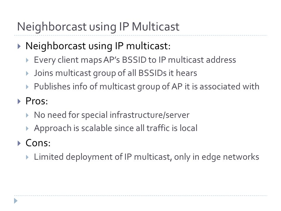  Neighborcast using IP multicast:  Every client maps AP's BSSID to IP multicast address  Joins multicast group of all BSSIDs it hears  Publishes i